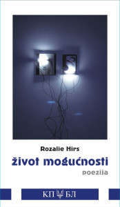 Rozalie Hirs: život mogućnosti (Serbian, Croatian translation: Jelica Novaković, Radovan Lučić). Poetry book. Kuća Poezije/Biblioteka Prevodi, Banja Luka, Bosnia & Herzegovina, 2014. ISBN 978-99-955-8050-6. 124pp.